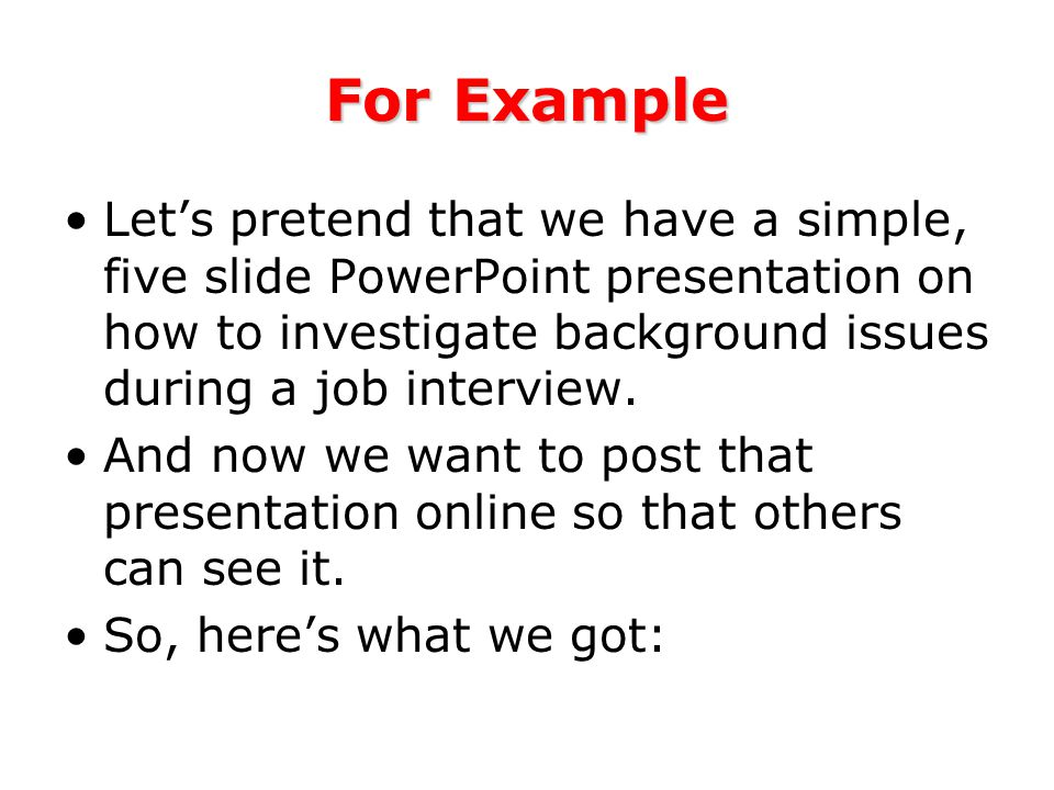 For Example Let's pretend that we have a simple, five slide PowerPoint presentation on how to investigate background issues during a job interview.