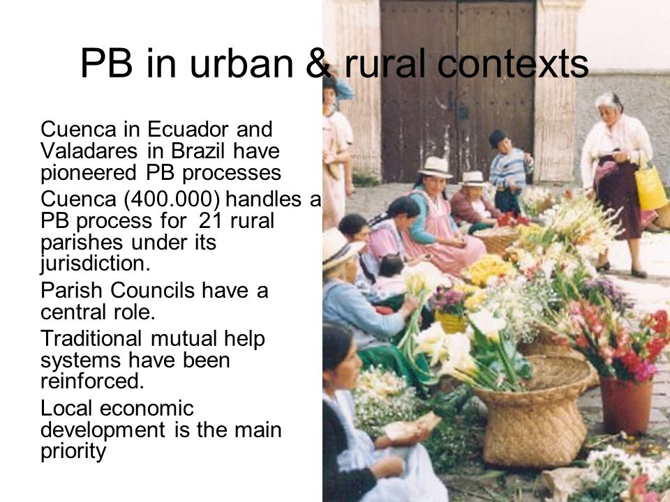 PB in urban & rural contexts Cuenca in Ecuador and Valadares in Brazil have pioneered PB processes Cuenca (400.000) handles a PB process for 21 rural
