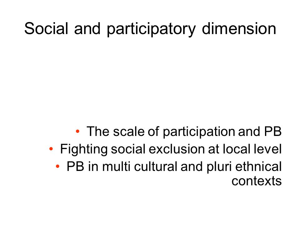 Social and participatory dimension The scale of participation and PB Fighting social exclusion at local level PB in multi cultural and pluri ethnical