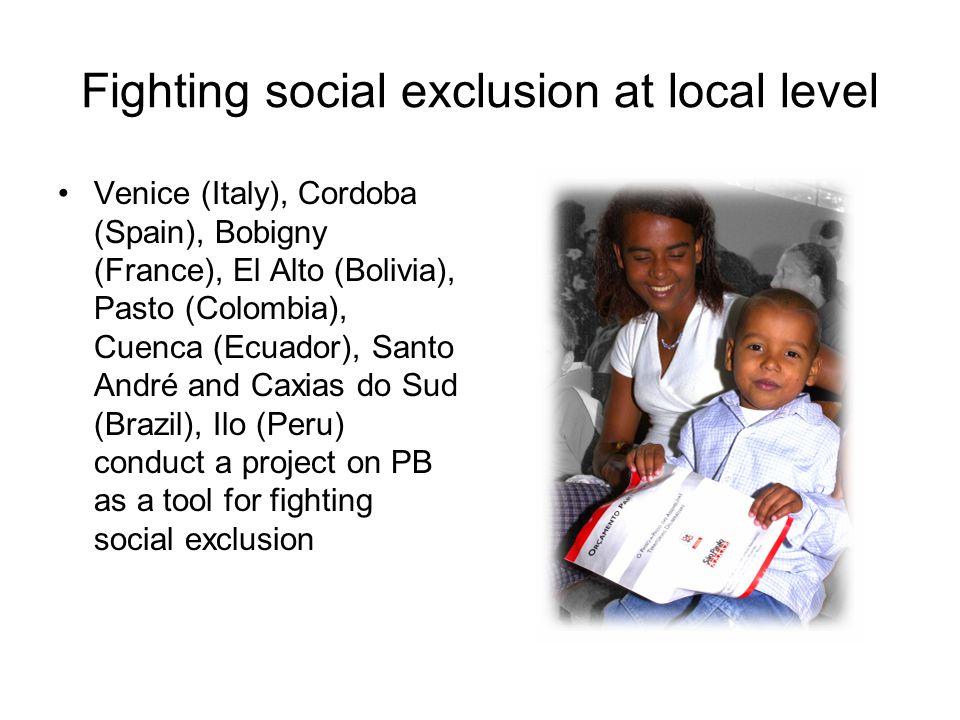 Fighting social exclusion at local level Venice (Italy), Cordoba (Spain), Bobigny (France), El Alto (Bolivia), Pasto (Colombia), Cuenca (Ecuador), Santo André and Caxias do Sud (Brazil), Ilo (Peru) conduct a project on PB as a tool for fighting social exclusion