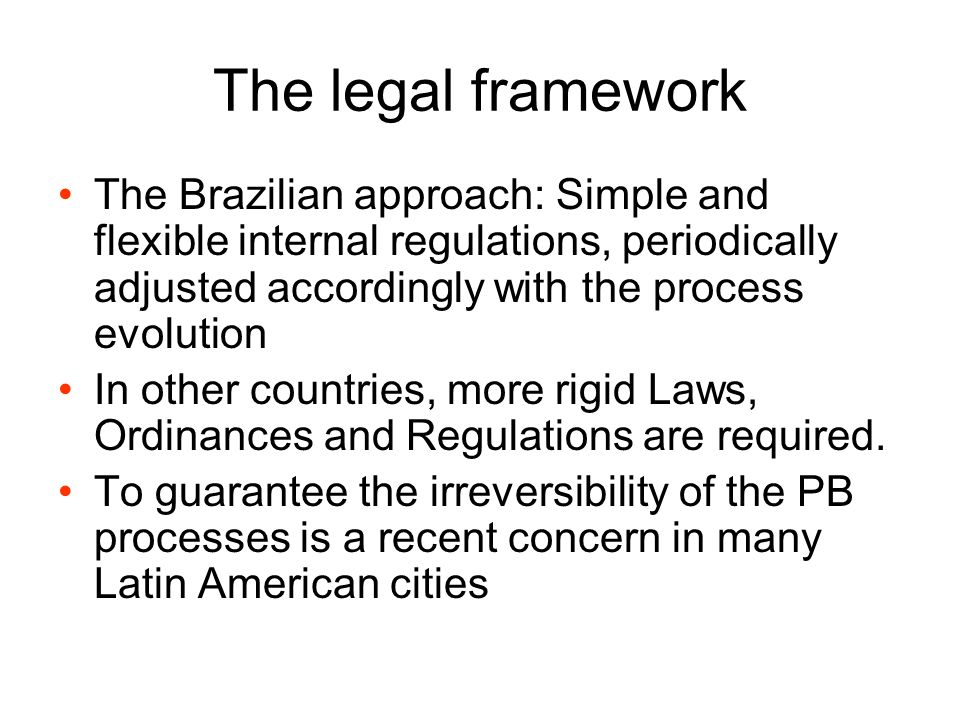 The legal framework The Brazilian approach: Simple and flexible internal regulations, periodically adjusted accordingly with the process evolution In