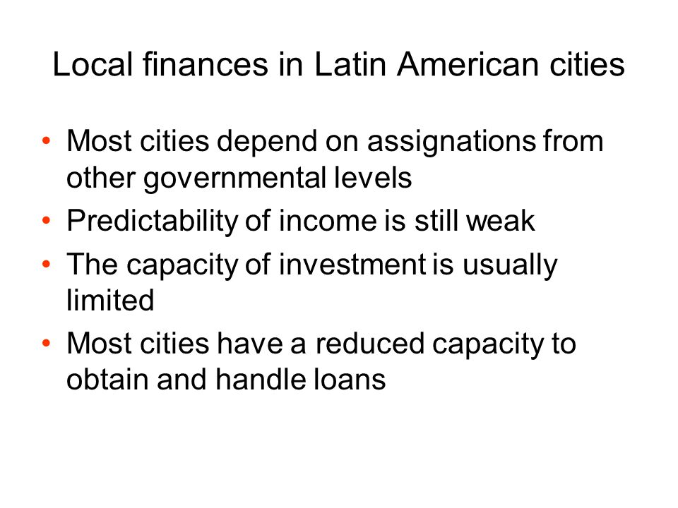 Local finances in Latin American cities Most cities depend on assignations from other governmental levels Predictability of income is still weak The c