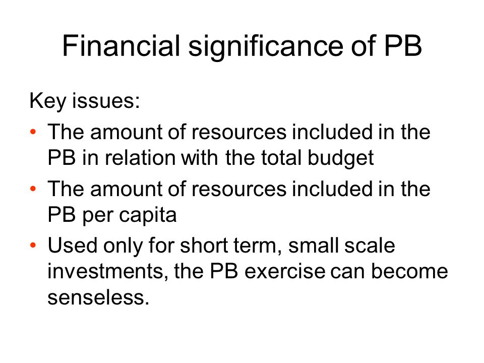 Financial significance of PB Key issues: The amount of resources included in the PB in relation with the total budget The amount of resources included