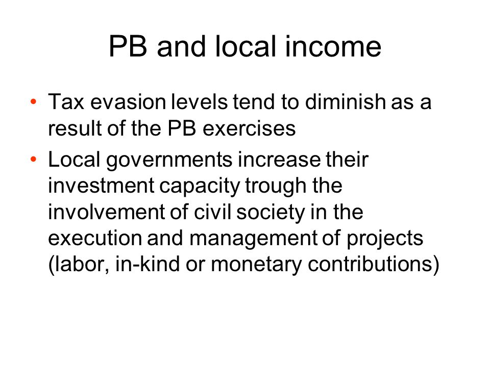 PB and local income Tax evasion levels tend to diminish as a result of the PB exercises Local governments increase their investment capacity trough th
