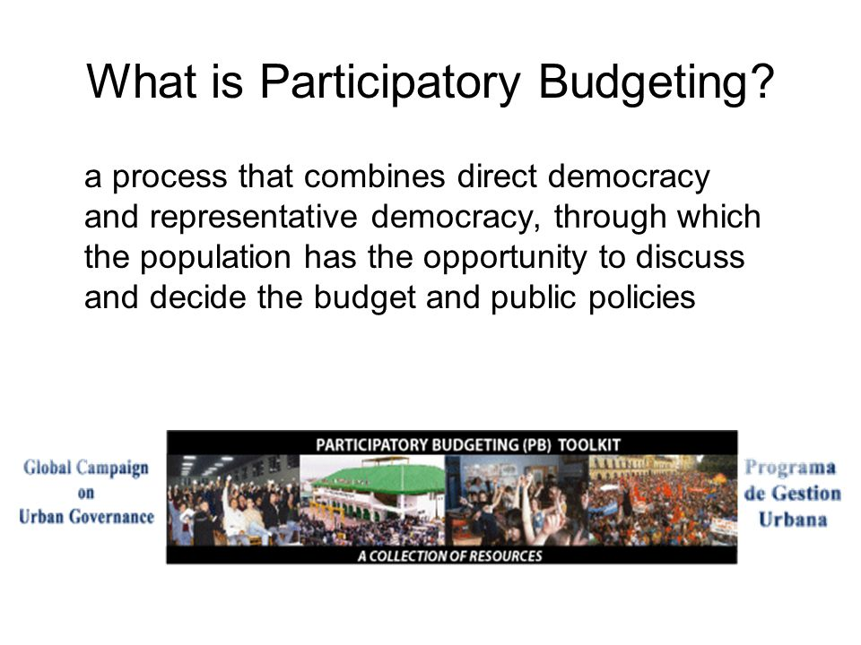What is Participatory Budgeting? a process that combines direct democracy and representative democracy, through which the population has the opportuni