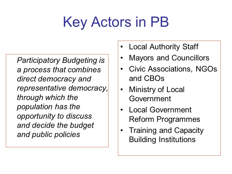 Key Actors in PB Participatory Budgeting is a process that combines direct democracy and representative democracy, through which the population has th