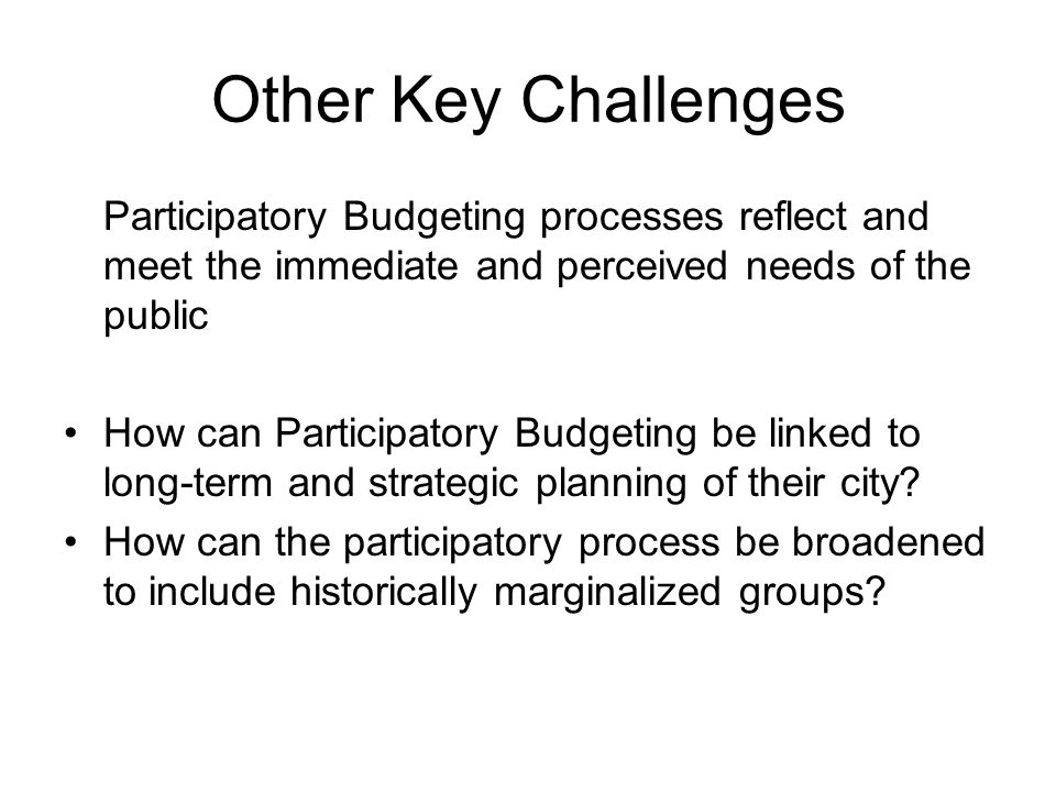 Other Key Challenges Participatory Budgeting processes reflect and meet the immediate and perceived needs of the public How can Participatory Budgetin