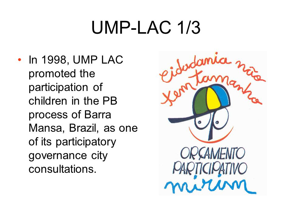 UMP-LAC 1/3 In 1998, UMP LAC promoted the participation of children in the PB process of Barra Mansa, Brazil, as one of its participatory governance c
