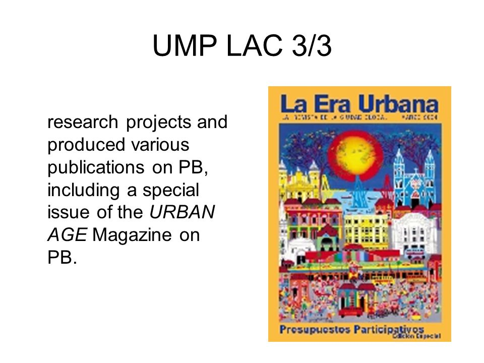UMP LAC 3/3 It conducted several research projects and produced various publications on PB, including a special issue of the URBAN AGE Magazine on PB.