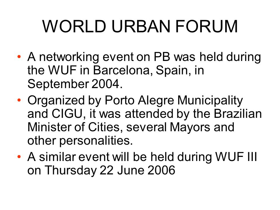 WORLD URBAN FORUM A networking event on PB was held during the WUF in Barcelona, Spain, in September 2004. Organized by Porto Alegre Municipality and