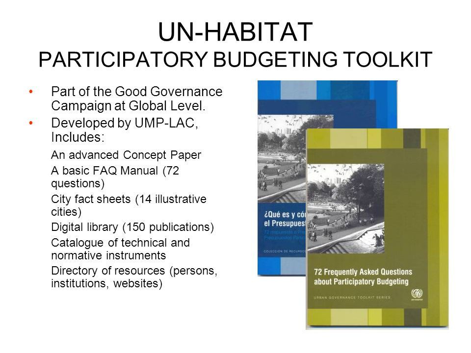 UN-HABITAT PARTICIPATORY BUDGETING TOOLKIT Part of the Good Governance Campaign at Global Level. Developed by UMP-LAC, Includes: An advanced Concept P