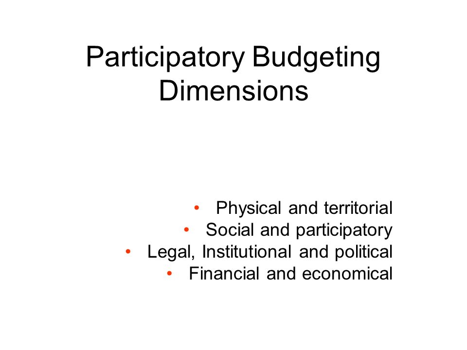 Participatory Budgeting Dimensions Physical and territorial Social and participatory Legal, Institutional and political Financial and economical