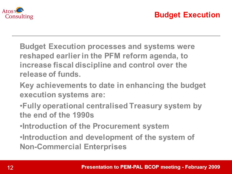 Presentation to PEM-PAL BCOP meeting - February 2009 12 Budget Execution Budget Execution processes and systems were reshaped earlier in the PFM refor