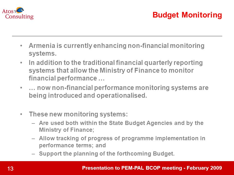 Presentation to PEM-PAL BCOP meeting - February 2009 13 Budget Monitoring Armenia is currently enhancing non-financial monitoring systems. In addition