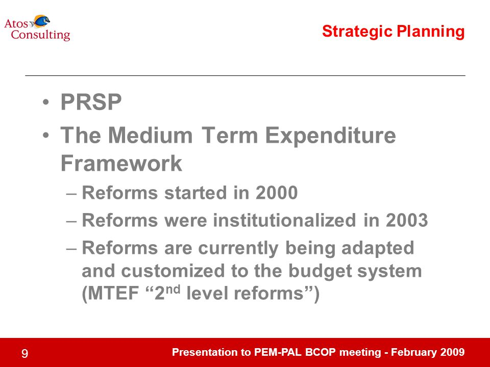 Presentation to PEM-PAL BCOP meeting - February 2009 9 Strategic Planning PRSP The Medium Term Expenditure Framework –Reforms started in 2000 –Reforms