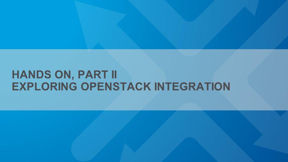 HANDS ON, PART II EXPLORING OPENSTACK INTEGRATION