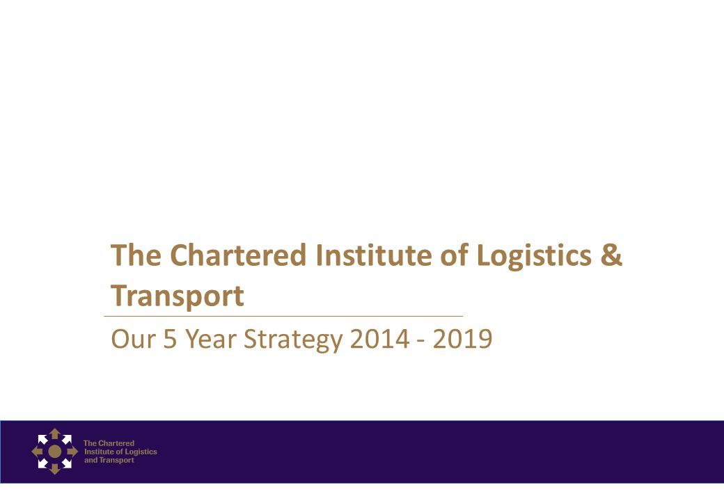 The Chartered Institute of Logistics & Transport Our 5 Year Strategy 2014 - 2019