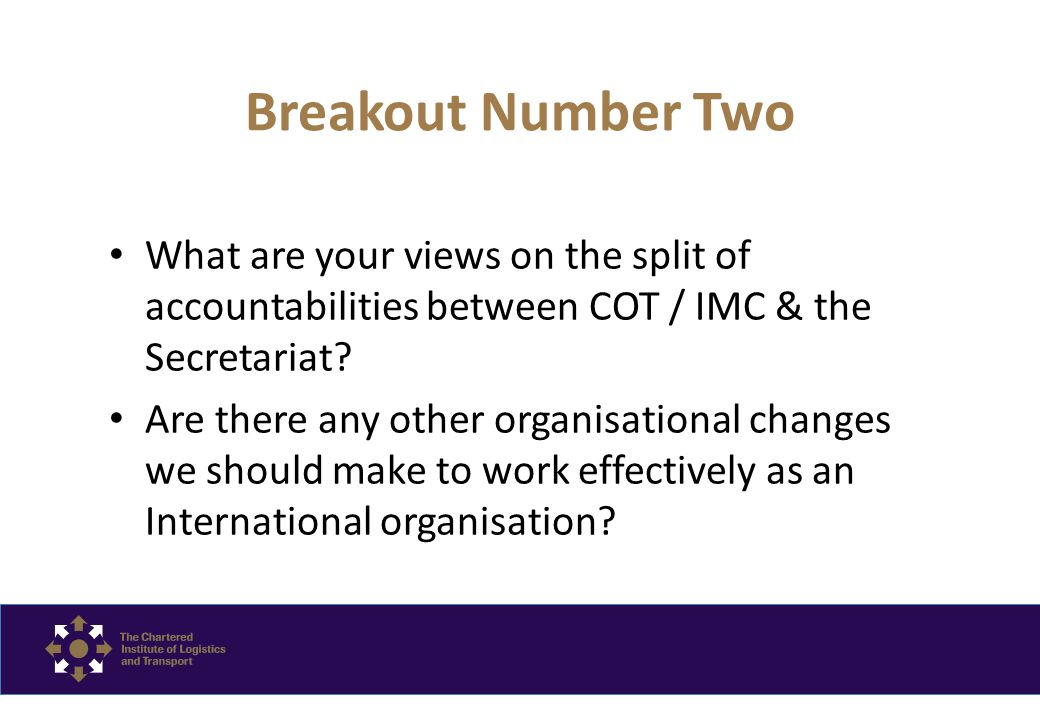 Breakout Number Two What are your views on the split of accountabilities between COT / IMC & the Secretariat.