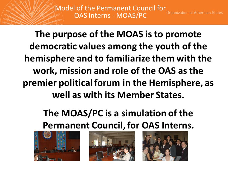 The purpose of the MOAS is to promote democratic values among the youth of the hemisphere and to familiarize them with the work, mission and role of the OAS as the premier political forum in the Hemisphere, as well as with its Member States.