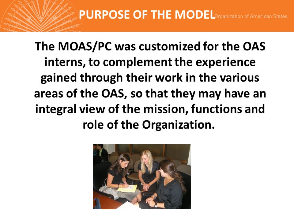 PURPOSE OF THE MODEL The MOAS/PC was customized for the OAS interns, to complement the experience gained through their work in the various areas of the OAS, so that they may have an integral view of the mission, functions and role of the Organization.