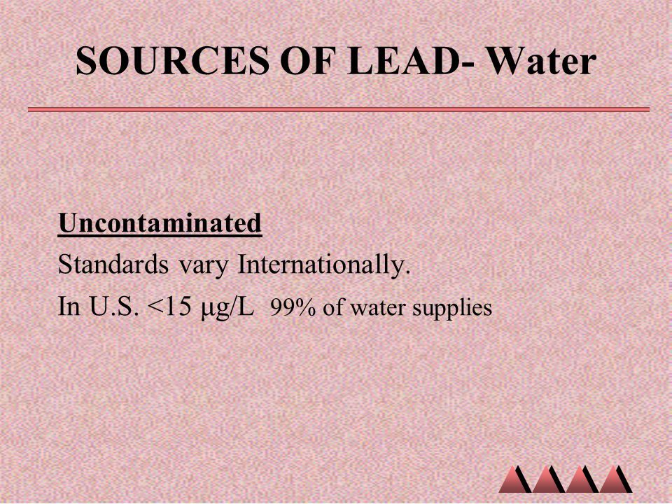 SOURCES OF LEAD- Water Uncontaminated Standards vary Internationally. In U.S. <15 μg/L 99% of water supplies