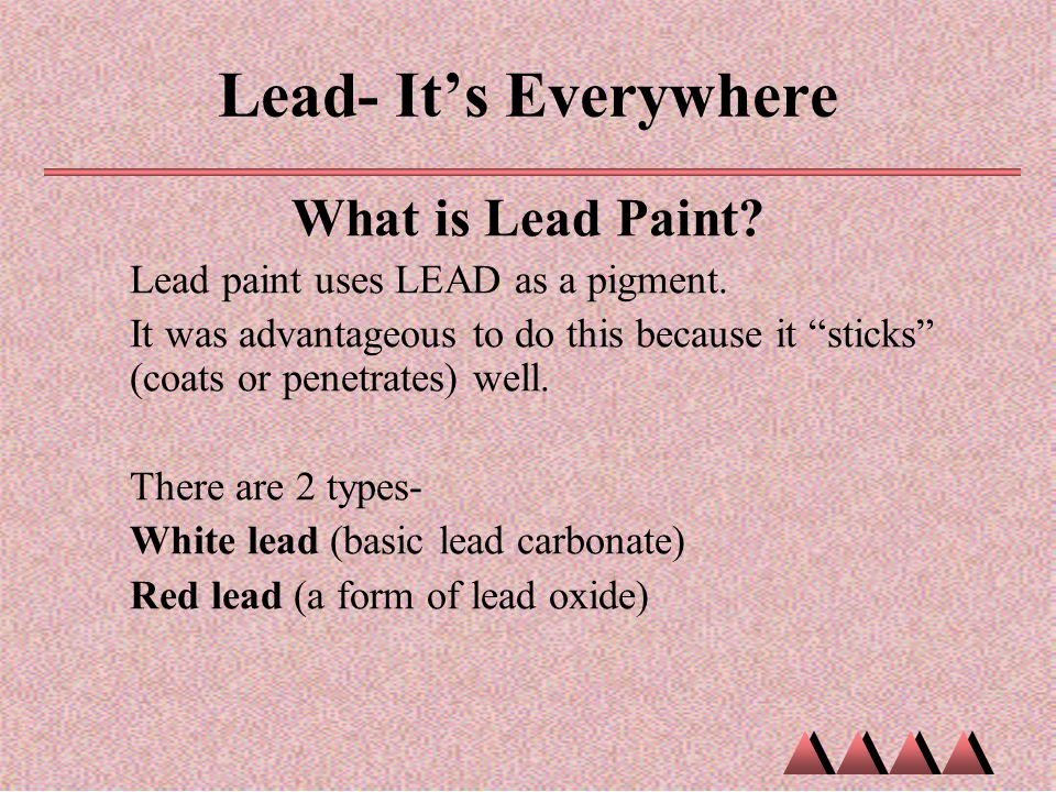 "Lead- It's Everywhere What is Lead Paint? Lead paint uses LEAD as a pigment. It was advantageous to do this because it ""sticks"" (coats or penetrates)"