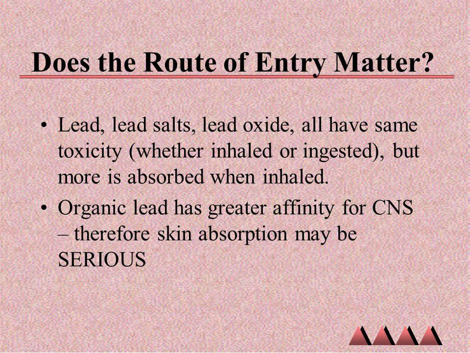 Does the Route of Entry Matter? Lead, lead salts, lead oxide, all have same toxicity (whether inhaled or ingested), but more is absorbed when inhaled.