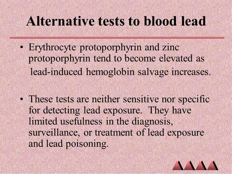 Alternative tests to blood lead Erythrocyte protoporphyrin and zinc protoporphyrin tend to become elevated as lead-induced hemoglobin salvage increase