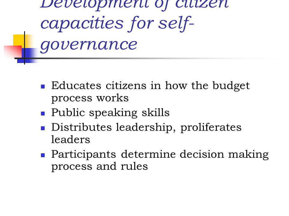 Development of citizen capacities for self- governance Educates citizens in how the budget process works Public speaking skills Distributes leadership, proliferates leaders Participants determine decision making process and rules