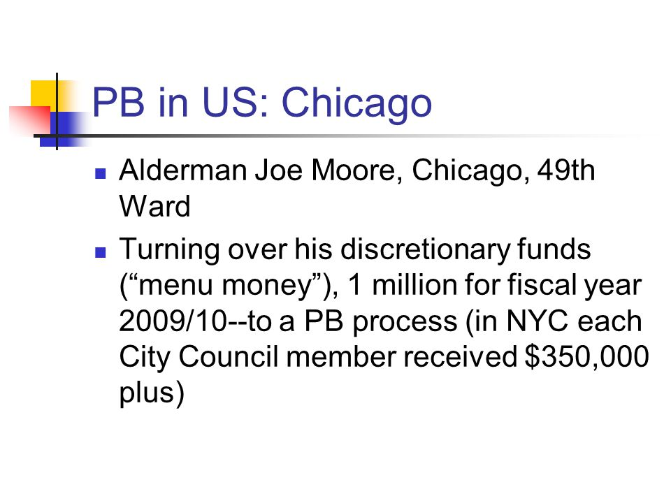 PB in US: Chicago Alderman Joe Moore, Chicago, 49th Ward Turning over his discretionary funds ( menu money ), 1 million for fiscal year 2009/10--to a PB process (in NYC each City Council member received $350,000 plus)
