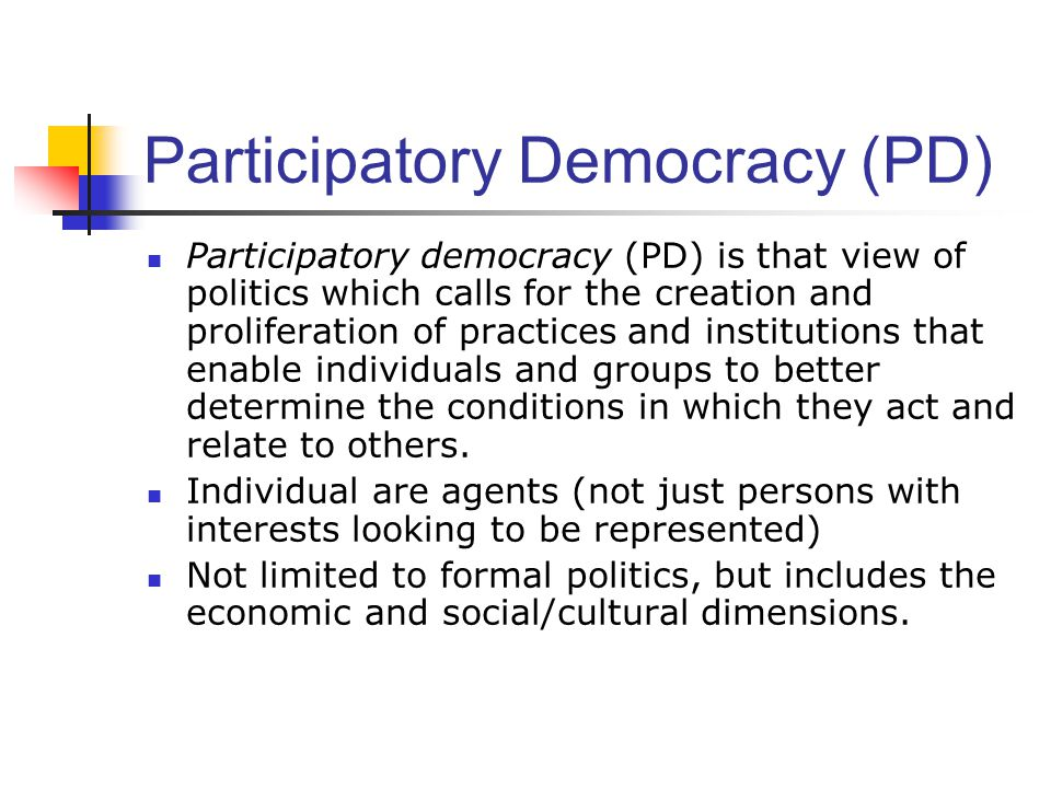 Participatory Democracy (PD) Participatory democracy (PD) is that view of politics which calls for the creation and proliferation of practices and institutions that enable individuals and groups to better determine the conditions in which they act and relate to others.