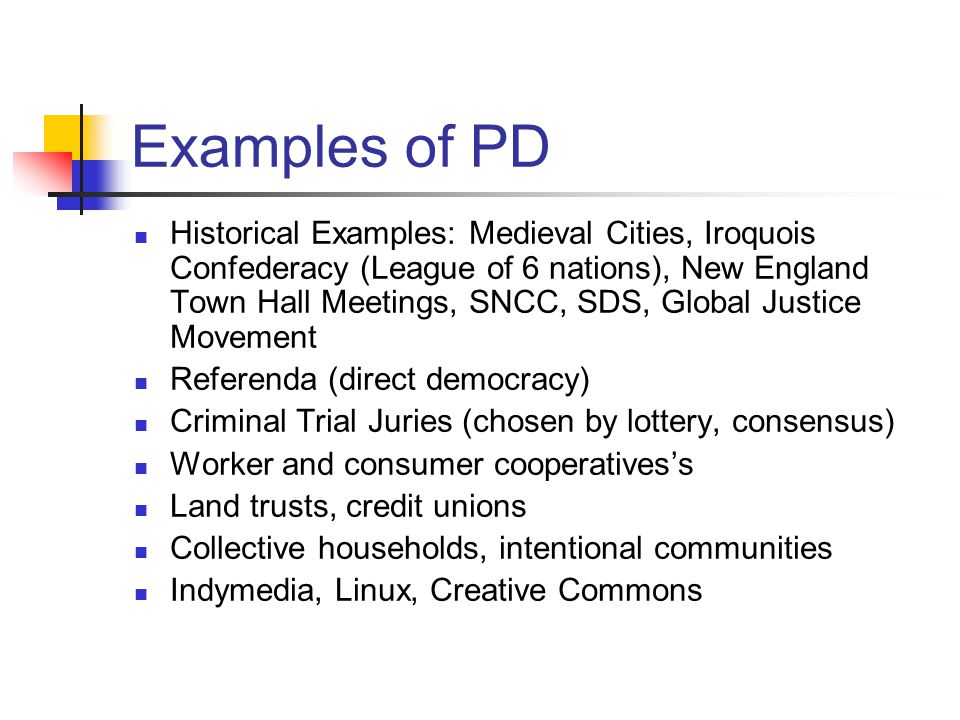 Examples of PD Historical Examples: Medieval Cities, Iroquois Confederacy (League of 6 nations), New England Town Hall Meetings, SNCC, SDS, Global Justice Movement Referenda (direct democracy) Criminal Trial Juries (chosen by lottery, consensus) Worker and consumer cooperatives's Land trusts, credit unions Collective households, intentional communities Indymedia, Linux, Creative Commons