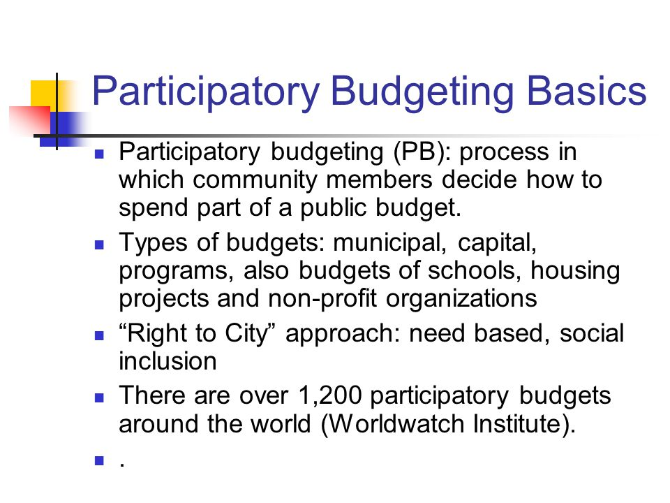 Participatory Budgeting Basics Participatory budgeting (PB): process in which community members decide how to spend part of a public budget. Types of