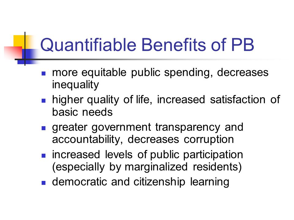 Quantifiable Benefits of PB more equitable public spending, decreases inequality higher quality of life, increased satisfaction of basic needs greater government transparency and accountability, decreases corruption increased levels of public participation (especially by marginalized residents) democratic and citizenship learning