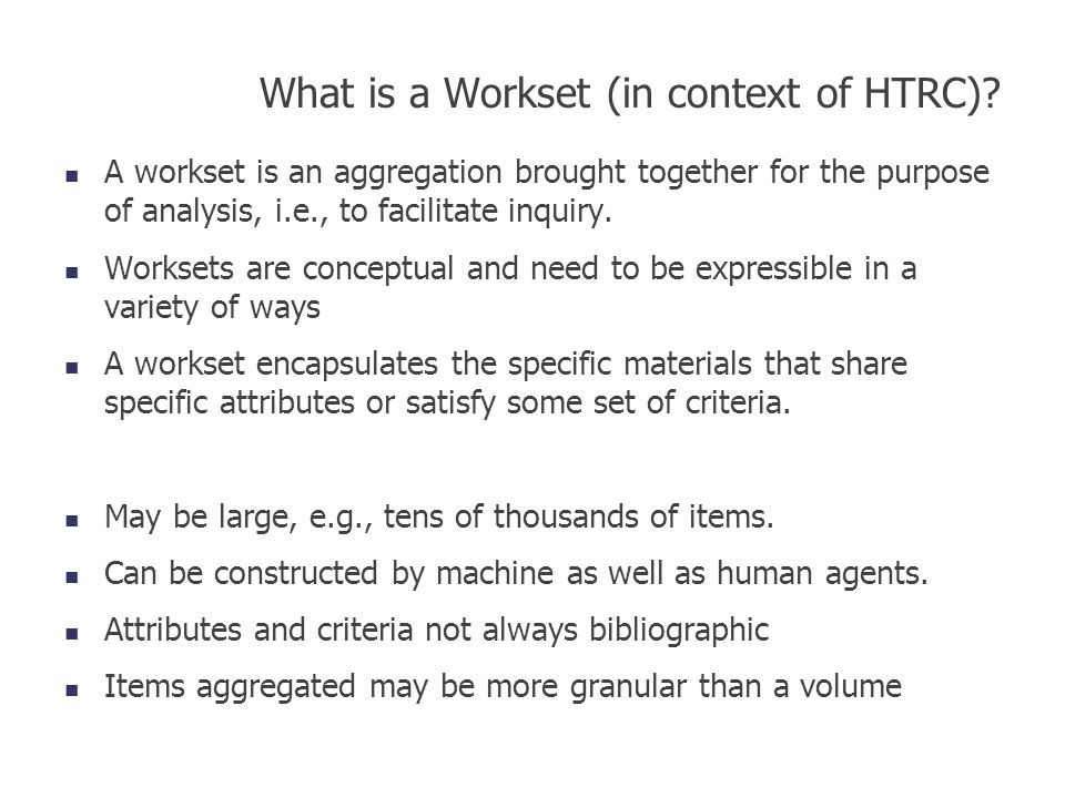 What is a Workset (in context of HTRC)? A workset is an aggregation brought together for the purpose of analysis, i.e., to facilitate inquiry. Workset