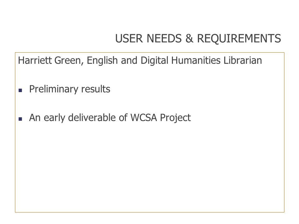 USER NEEDS & REQUIREMENTS Harriett Green, English and Digital Humanities Librarian Preliminary results An early deliverable of WCSA Project
