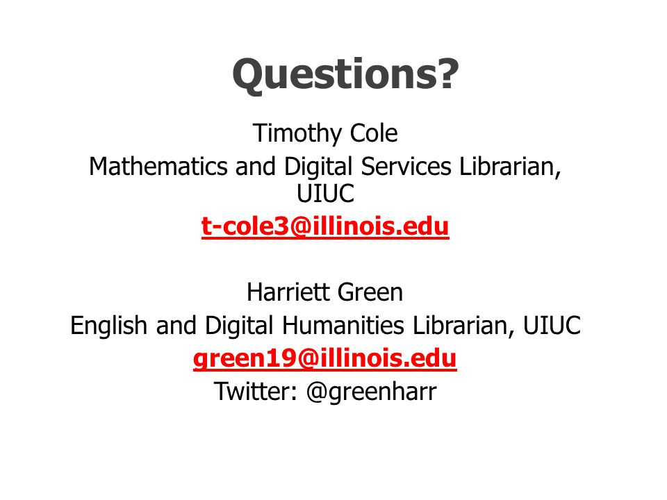 Questions? Timothy Cole Mathematics and Digital Services Librarian, UIUC t-cole3@illinois.edu Harriett Green English and Digital Humanities Librarian,