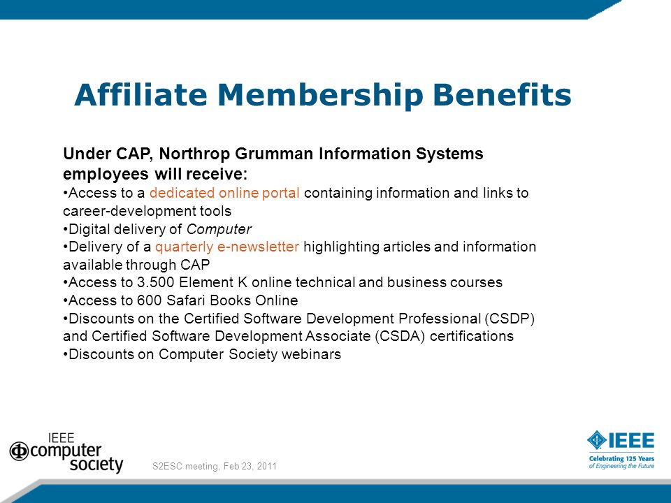 Affiliate Membership Benefits Under CAP, Northrop Grumman Information Systems employees will receive: Access to a dedicated online portal containing information and links to career-development tools Digital delivery of Computer Delivery of a quarterly e-newsletter highlighting articles and information available through CAP Access to 3.500 Element K online technical and business courses Access to 600 Safari Books Online Discounts on the Certified Software Development Professional (CSDP) and Certified Software Development Associate (CSDA) certifications Discounts on Computer Society webinars S2ESC meeting, Feb 23, 2011