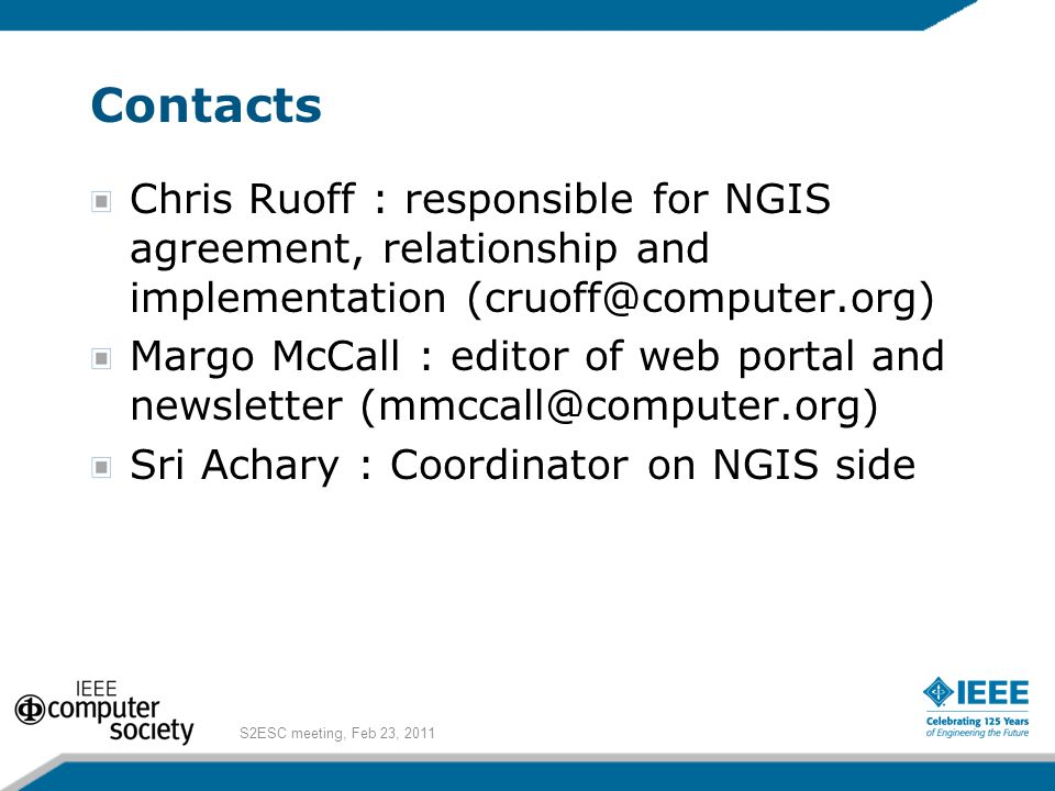 Contacts Chris Ruoff : responsible for NGIS agreement, relationship and implementation (cruoff@computer.org) Margo McCall : editor of web portal and newsletter (mmccall@computer.org) Sri Achary : Coordinator on NGIS side S2ESC meeting, Feb 23, 2011
