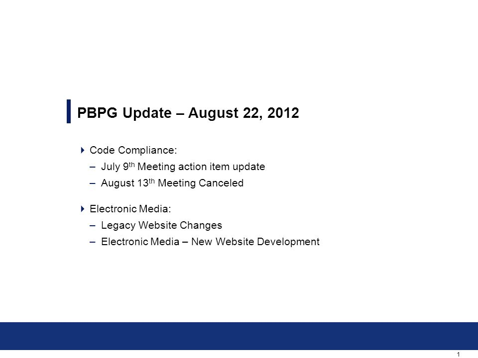 1  Code Compliance: –July 9 th Meeting action item update –August 13 th Meeting Canceled  Electronic Media: –Legacy Website Changes –Electronic Media – New Website Development PBPG Update – August 22, 2012