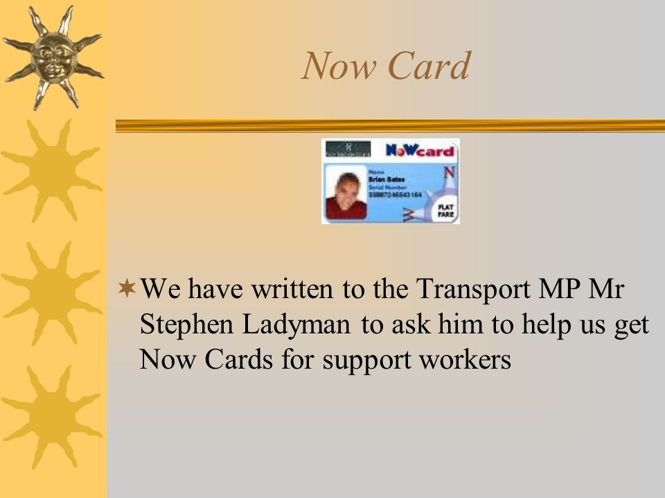 Now Card  We have written to the Transport MP Mr Stephen Ladyman to ask him to help us get Now Cards for support workers