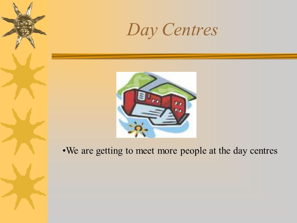 Day Centres We are getting to meet more people at the day centres