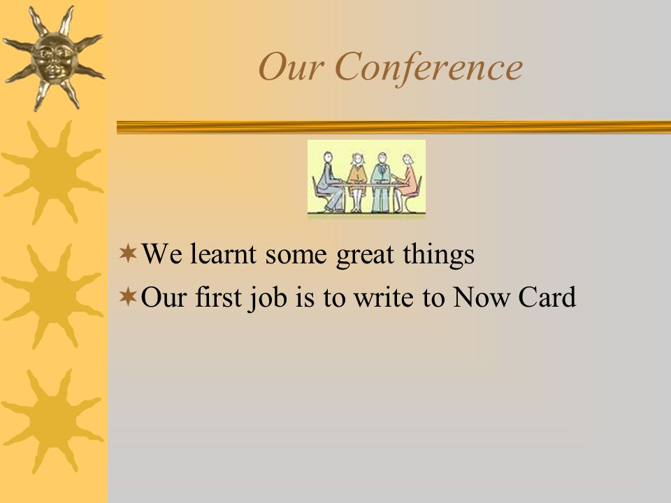 Our Conference  We learnt some great things  Our first job is to write to Now Card