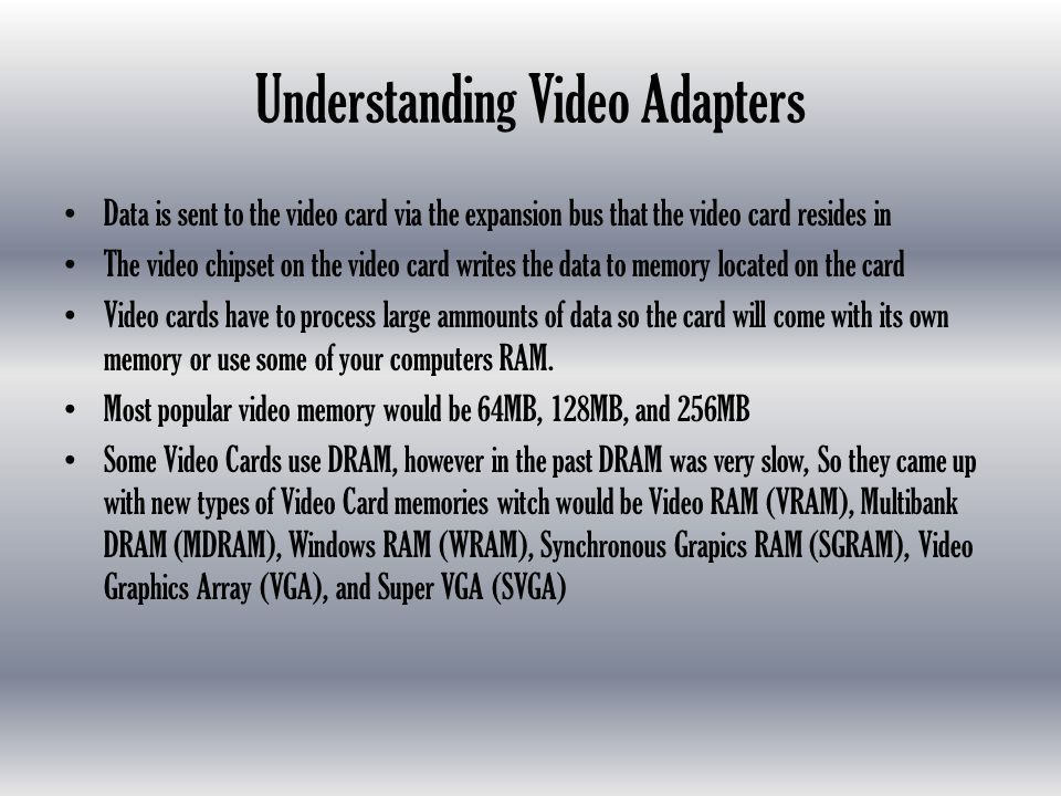 Understanding Video Adapters Data is sent to the video card via the expansion bus that the video card resides in The video chipset on the video card writes the data to memory located on the card Video cards have to process large ammounts of data so the card will come with its own memory or use some of your computers RAM.