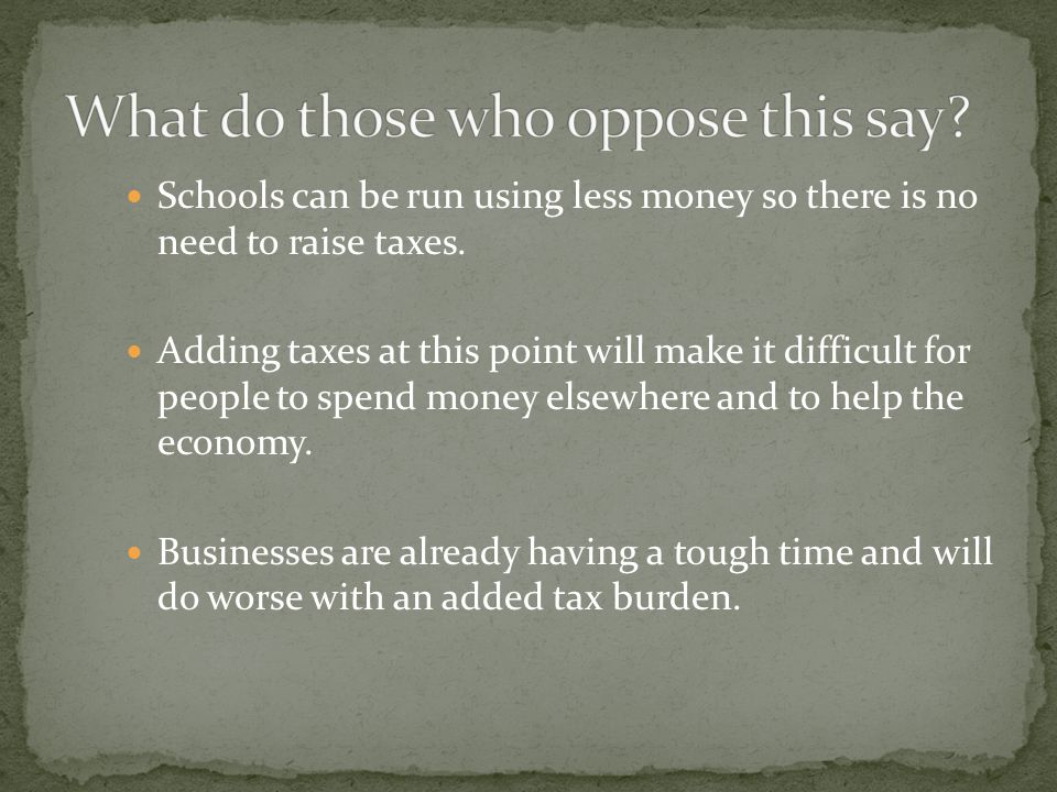Schools can be run using less money so there is no need to raise taxes.