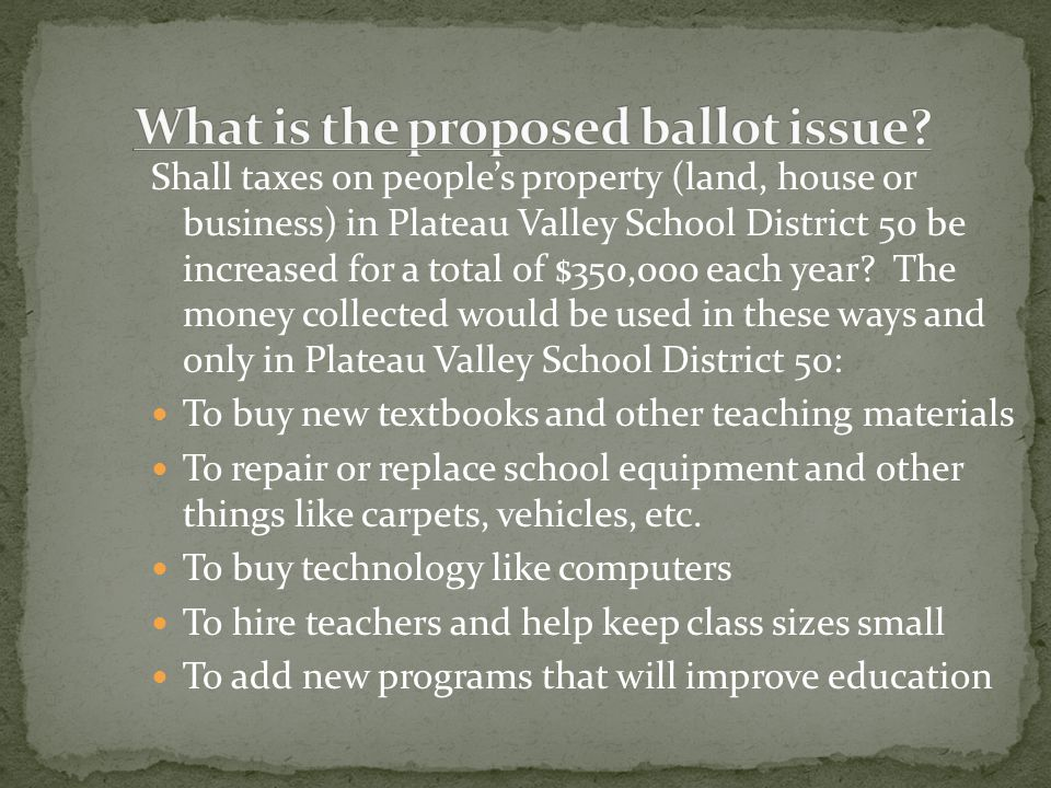 Shall taxes on people's property (land, house or business) in Plateau Valley School District 50 be increased for a total of $350,000 each year.