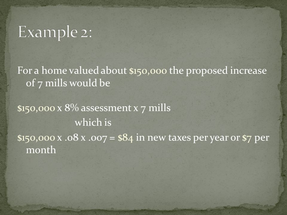 For a home valued about $150,000 the proposed increase of 7 mills would be $150,000 x 8% assessment x 7 mills which is $150,000 x.08 x.007 = $84 in new taxes per year or $7 per month