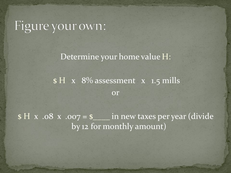 Determine your home value H: $ H x 8% assessment x 1.5 mills or $ H x.08 x.007 = $____ in new taxes per year (divide by 12 for monthly amount)