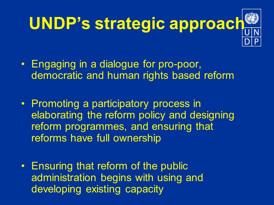 UNDP's strategic approach Engaging in a dialogue for pro-poor, democratic and human rights based reform Promoting a participatory process in elaborating the reform policy and designing reform programmes, and ensuring that reforms have full ownership Ensuring that reform of the public administration begins with using and developing existing capacity