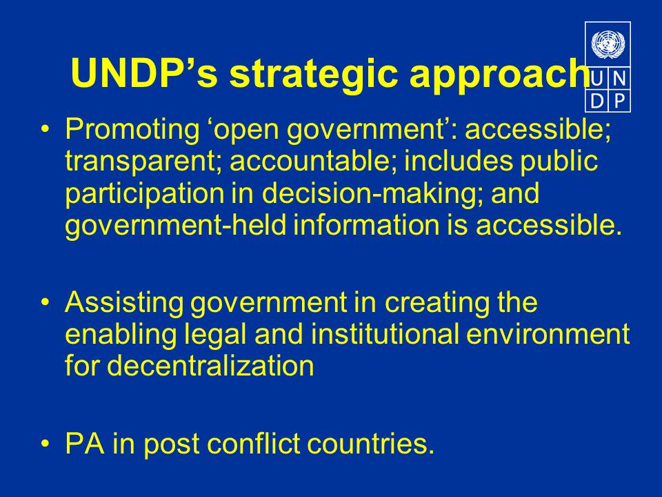 UNDP's strategic approach Promoting 'open government': accessible; transparent; accountable; includes public participation in decision-making; and government-held information is accessible.